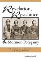 Revelation, Resistance, and Mormon Polygamy The Introduction and Implementation of the Principle, 1830���1853