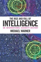 The Rise and Fall of Intelligence An International Security History