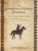 The American Military Frontiers The United States Army in the West, 1783-1900