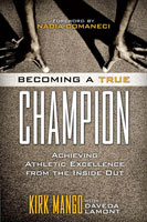 Becoming a True Champion Achieving Athletic Excellence from the Inside Out