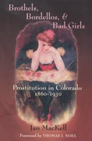 Brothels, Bordellos, and Bad Girls Prostitution in Colorado, 1860-1930
