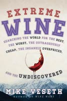 Extreme Wine Searching the World for the Best, the Worst, the Outrageously Cheap, the Insanely Overpriced, and the Undiscovered