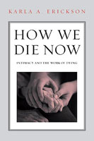 How We Die Now Intimacy and the Work of Dying