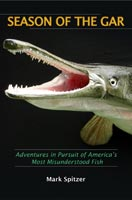 Season of the Gar Adventures in Pursuit of America's Most Misunderstood Fish
