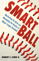 Smart Ball Marketing the Myth and Managing the Reality of Major League Baseball