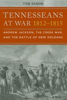 Tennesseans at War, 1812-1815 Andrew Jackson, the Creek War, and the Battle of New Orleans