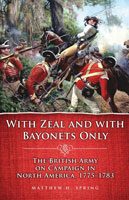 With Zeal and With Bayonets Only The British Army on Campaign in North America, 1775-1783